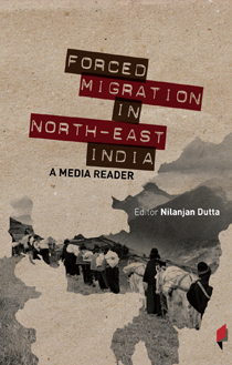 Forced Migration in North East India A Media Reader