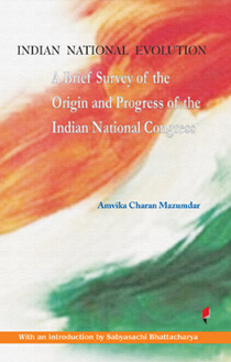 Indian National Evolution A Brief Survey of the Origin and Progress of the Indian National Congress and the Growth of Indian Nationalism